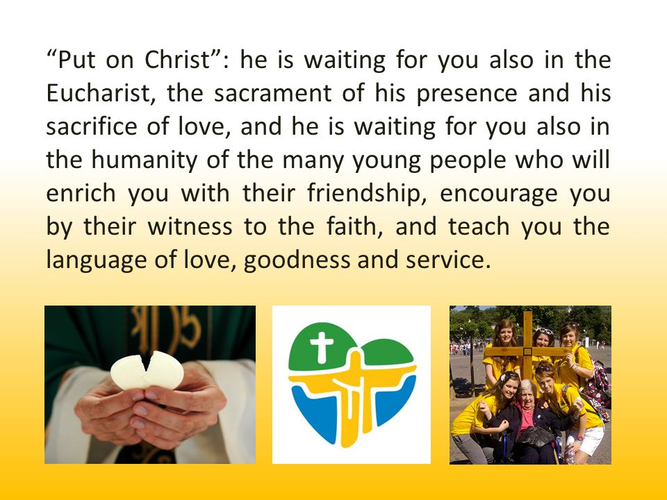 You too, dear young people, can be joyful witnesses of his love, courageous witnesses of his Gospel, carrying to this world a ray of his light.