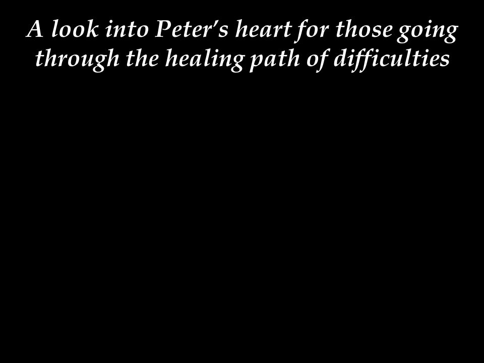 A look into Peter's heart for those going through the healing path of difficulties