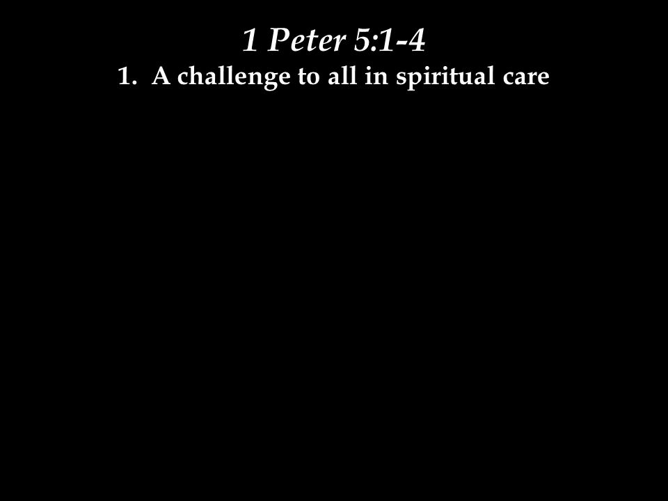 1 Peter 5:1-4 1. A challenge to all in spiritual care