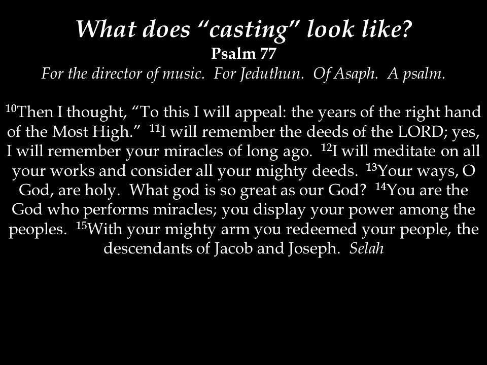 """What does """"casting"""" look like? Psalm 77 For the director of music. For Jeduthun. Of Asaph. A psalm. 10 Then I thought, """"To this I will appeal: the yea"""