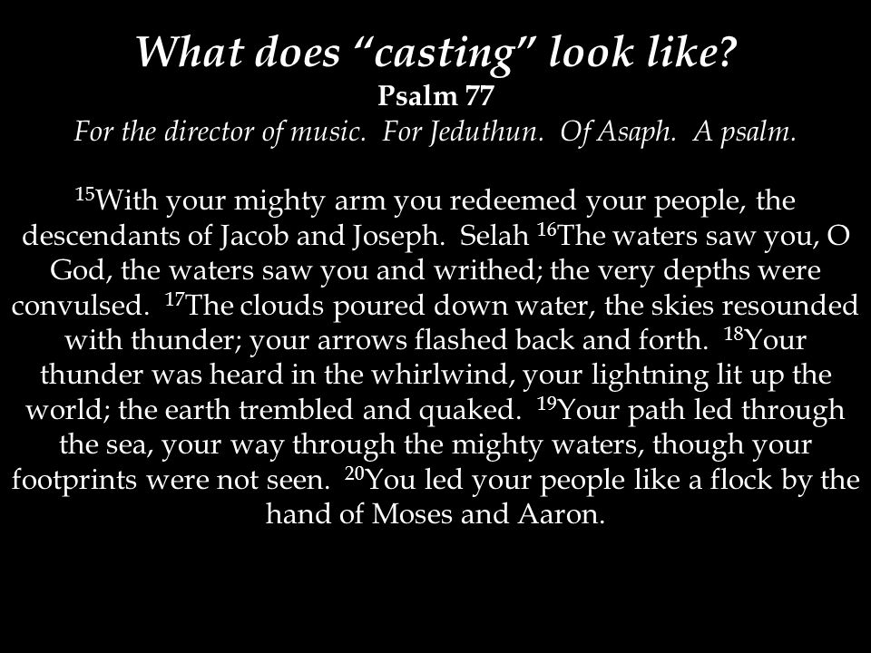 """What does """"casting"""" look like? Psalm 77 For the director of music. For Jeduthun. Of Asaph. A psalm. 15 With your mighty arm you redeemed your people,"""