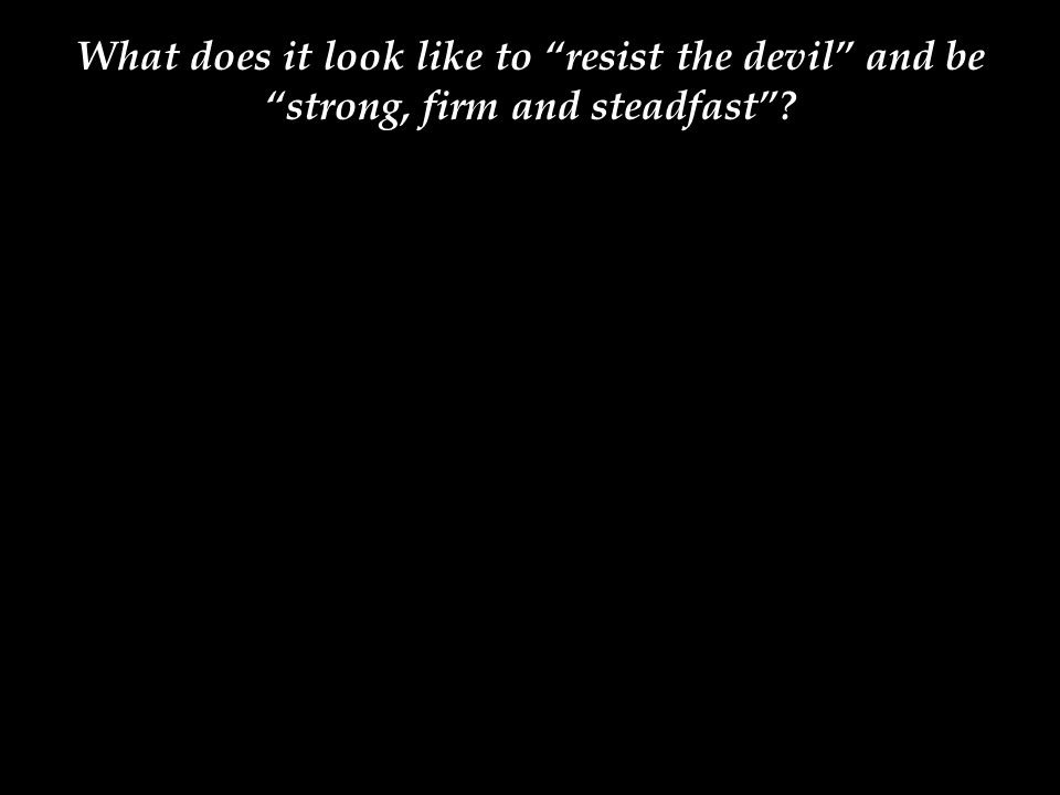 What does it look like to resist the devil and be strong, firm and steadfast