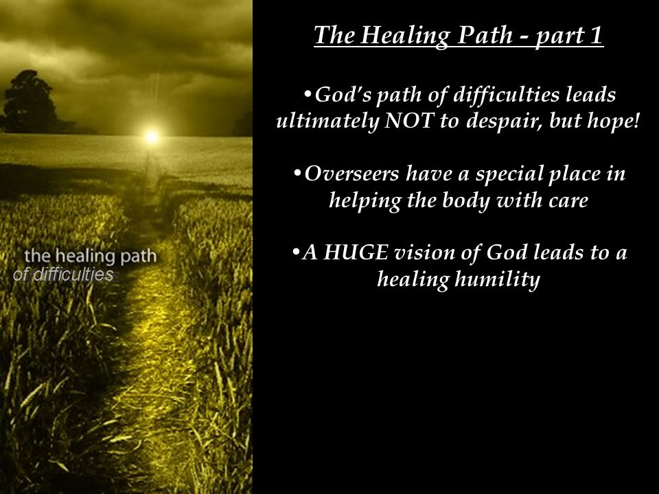 The Healing Path - part 1 God's path of difficulties leads ultimately NOT to despair, but hope! Overseers have a special place in helping the body wit