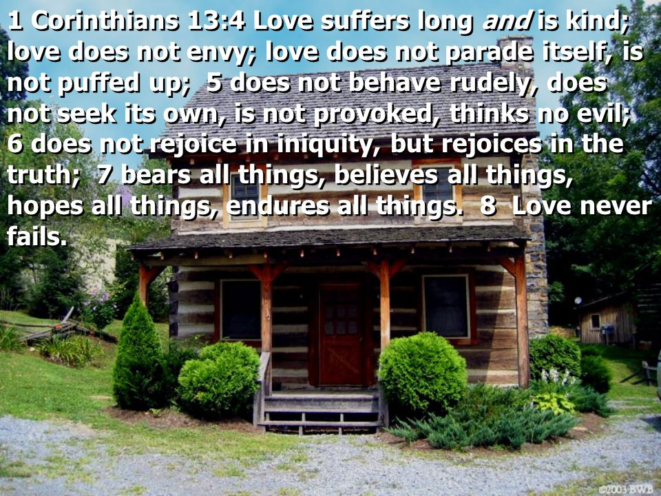 1 Corinthians 13:4 Love suffers long and is kind; love does not envy; love does not parade itself, is not puffed up; 5 does not behave rudely, does no