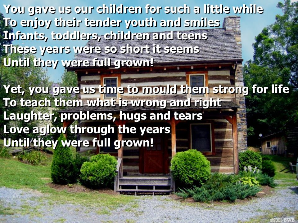 You gave us our children for such a little while To enjoy their tender youth and smiles Infants, toddlers, children and teens These years were so short it seems Until they were full grown.