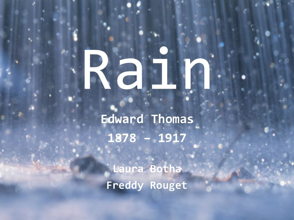 Rain 1916 Rain, midnight rain, nothing but the wild rain On this bleak hut, and solitude, and me Remembering again that I shall die And neither hear the rain nor give it thanks For washing me cleaner than I have been Since I was born into this solitude.