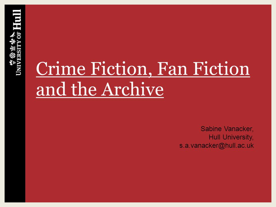 Crime Fiction, Fan Fiction and the Archive Sabine Vanacker, Hull University, s.a.vanacker@hull.ac.uk