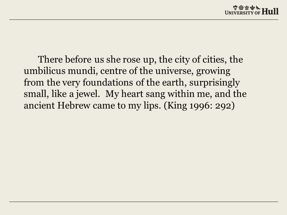 There before us she rose up, the city of cities, the umbilicus mundi, centre of the universe, growing from the very foundations of the earth, surprisingly small, like a jewel.