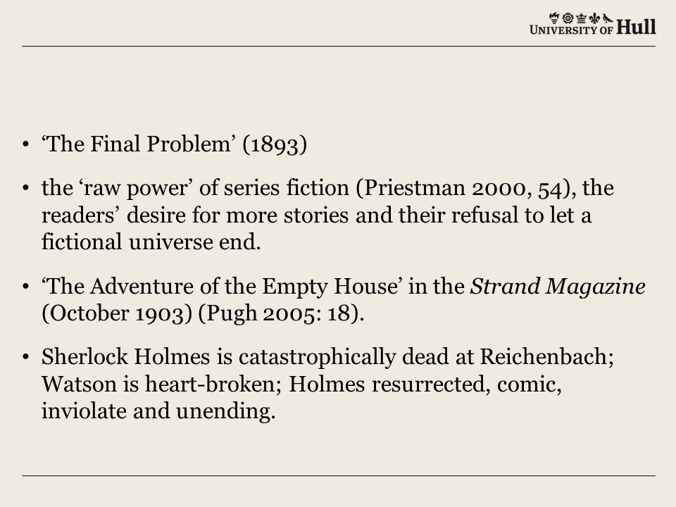 'The Final Problem' (1893) the 'raw power' of series fiction (Priestman 2000, 54), the readers' desire for more stories and their refusal to let a fictional universe end.