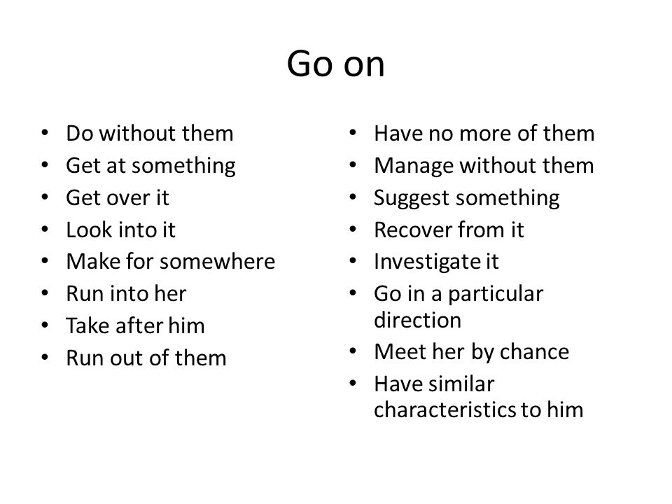 Go on Do without them Get at something Get over it Look into it Make for somewhere Run into her Take after him Run out of them Have no more of them Manage without them Suggest something Recover from it Investigate it Go in a particular direction Meet her by chance Have similar characteristics to him