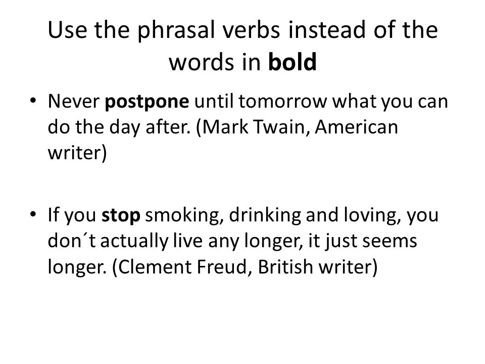 Use the phrasal verbs instead of the words in bold Never postpone until tomorrow what you can do the day after.