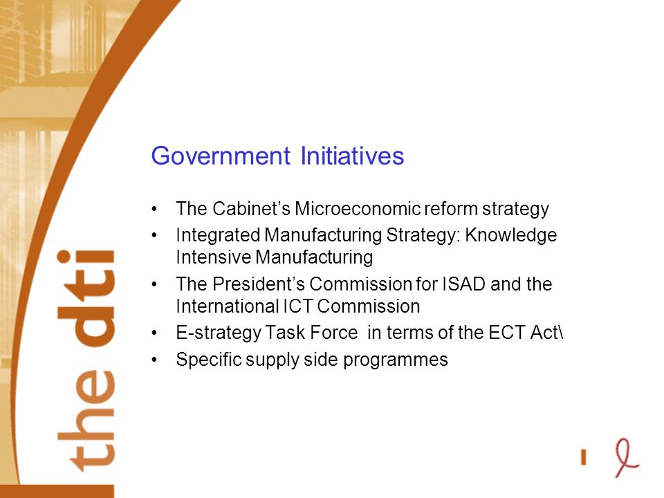 Government Initiatives The Cabinet's Microeconomic reform strategy Integrated Manufacturing Strategy: Knowledge Intensive Manufacturing The President's Commission for ISAD and the International ICT Commission E-strategy Task Force in terms of the ECT Act\ Specific supply side programmes