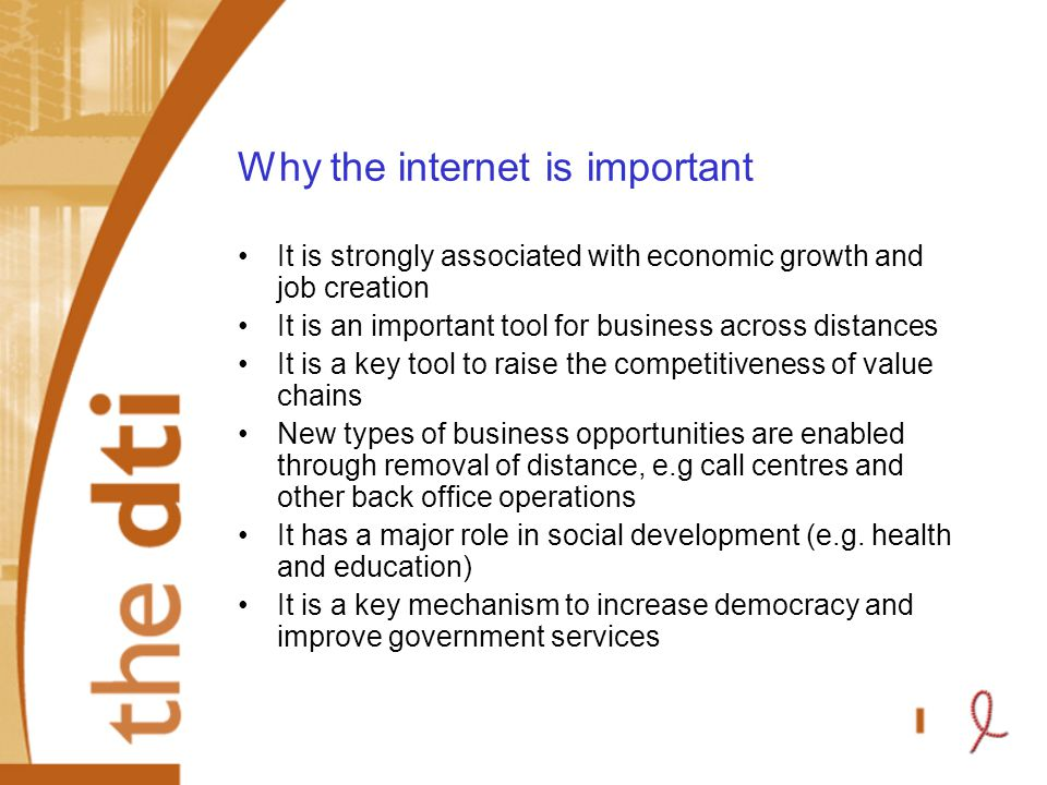 Why the internet is important It is strongly associated with economic growth and job creation It is an important tool for business across distances It is a key tool to raise the competitiveness of value chains New types of business opportunities are enabled through removal of distance, e.g call centres and other back office operations It has a major role in social development (e.g.