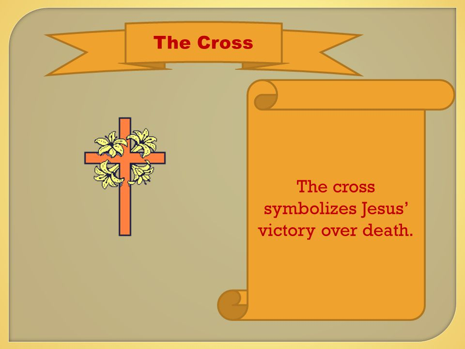 The Cross The cross symbolizes Jesus' victory over death.