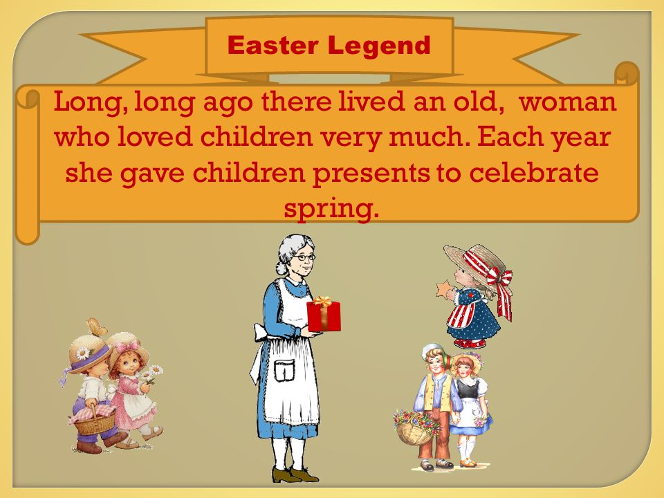 Easter Legend Long, long ago there lived an old, woman who loved children very much.
