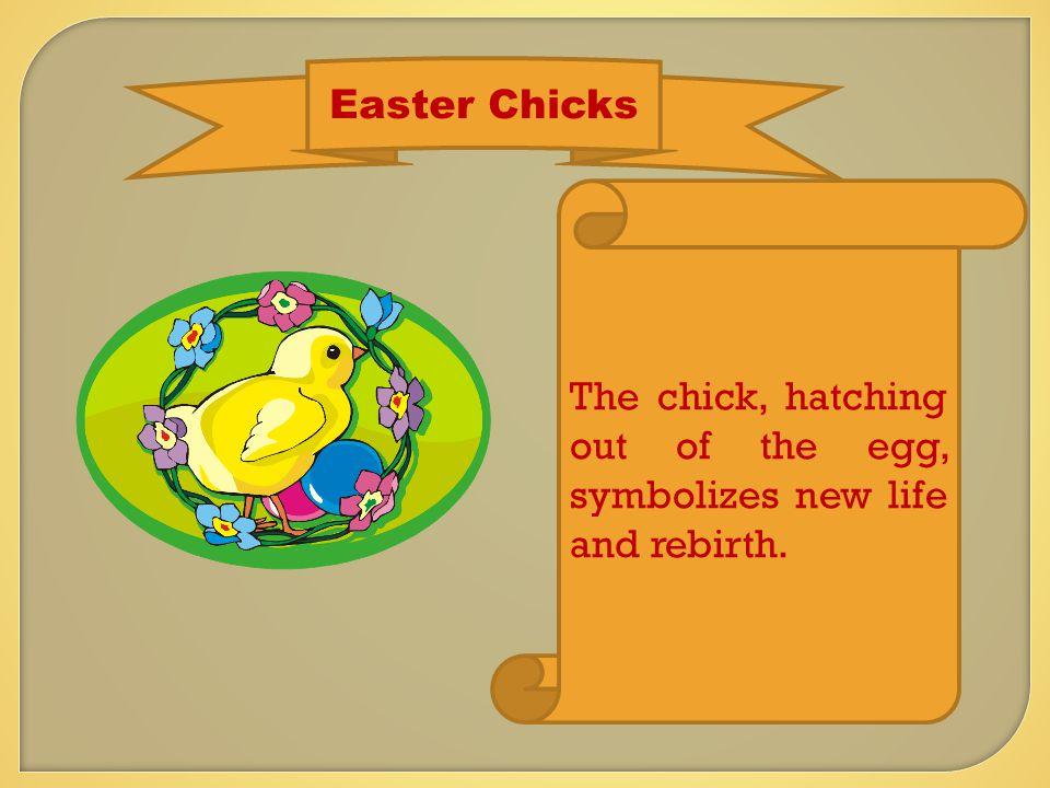 Easter Chicks The chick, hatching out of the egg, symbolizes new life and rebirth.