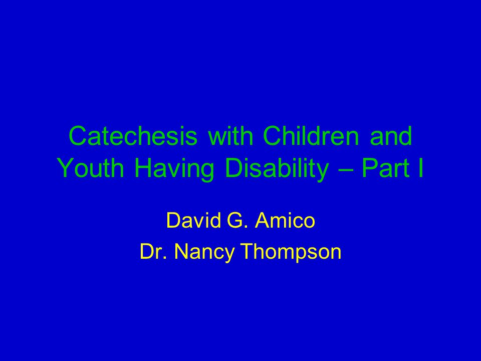 Catechesis with Children and Youth Having Disability – Part I David G. Amico Dr. Nancy Thompson