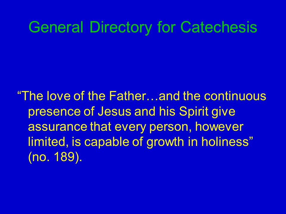 General Directory for Catechesis The love of the Father…and the continuous presence of Jesus and his Spirit give assurance that every person, however limited, is capable of growth in holiness (no.