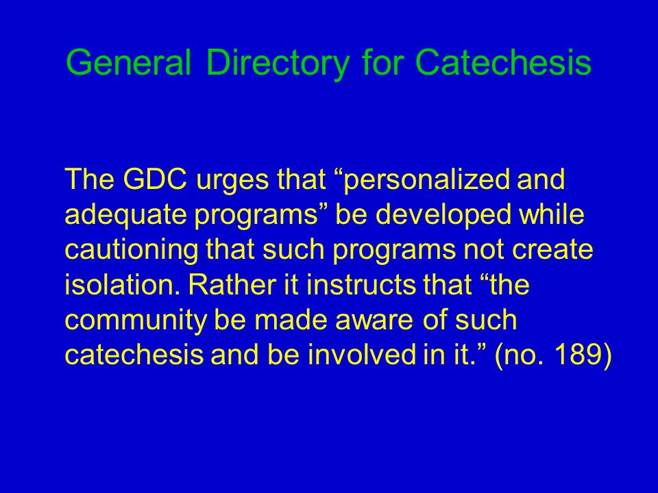 General Directory for Catechesis The GDC urges that personalized and adequate programs be developed while cautioning that such programs not create isolation.