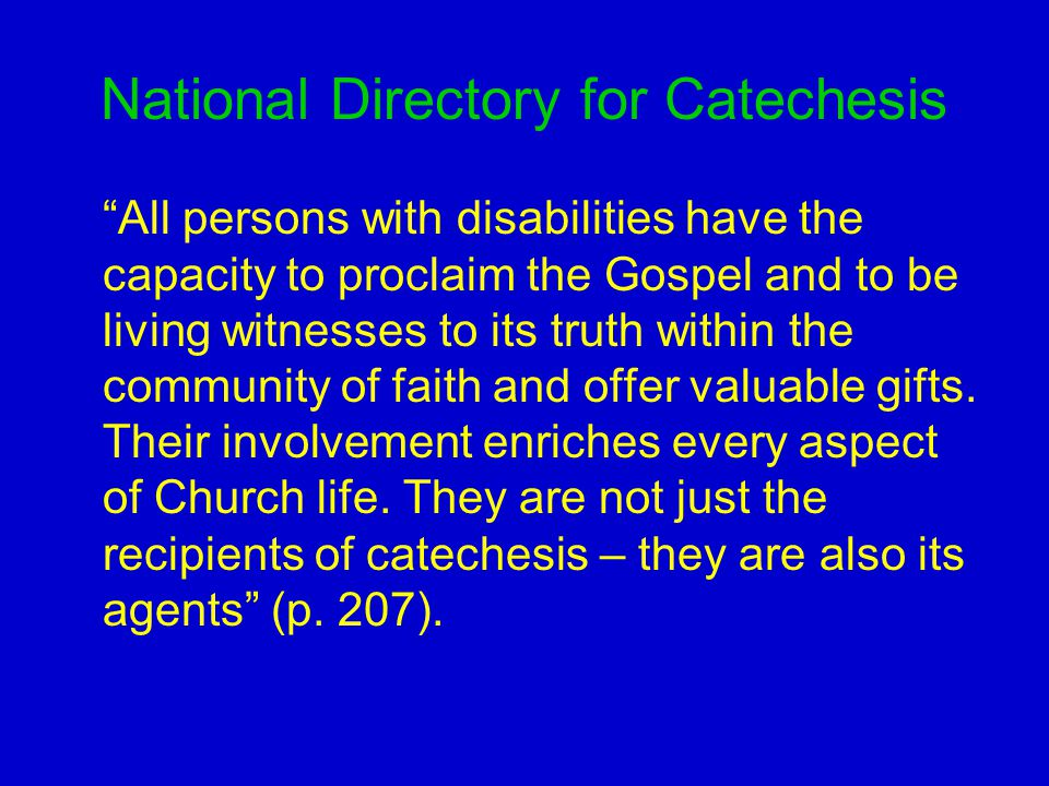 National Directory for Catechesis All persons with disabilities have the capacity to proclaim the Gospel and to be living witnesses to its truth within the community of faith and offer valuable gifts.