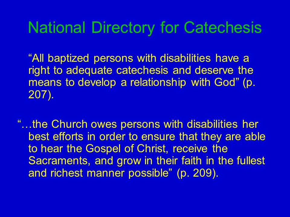 National Directory for Catechesis All baptized persons with disabilities have a right to adequate catechesis and deserve the means to develop a relationship with God (p.