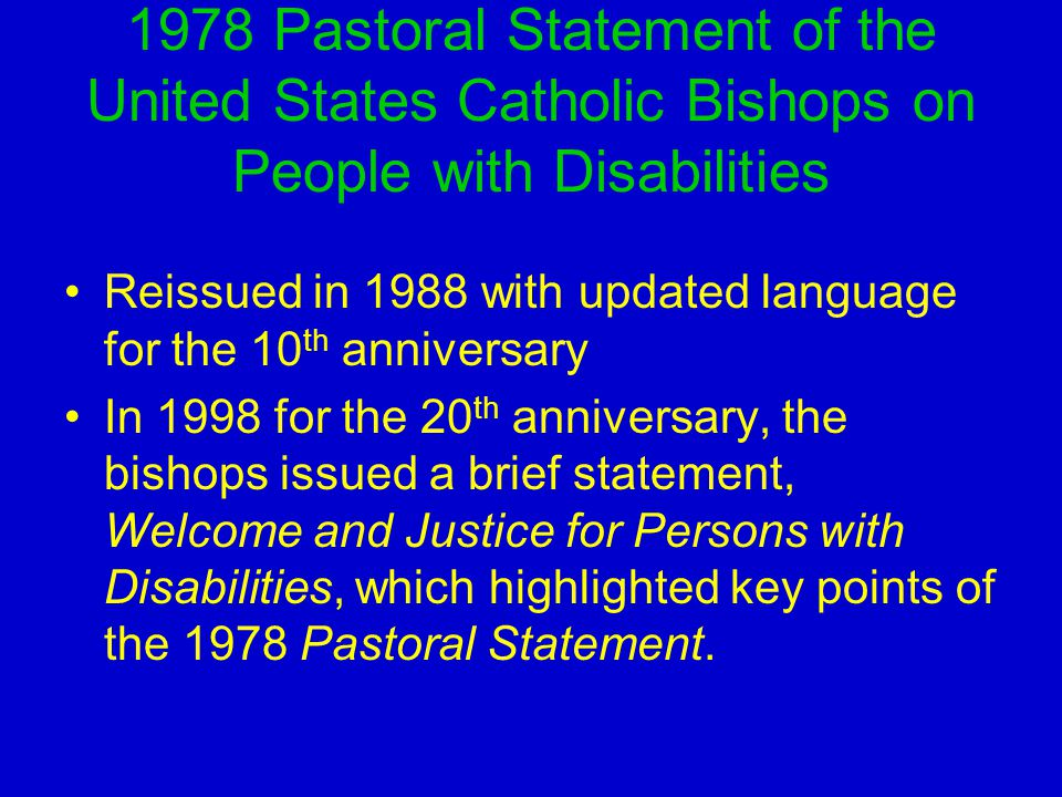 1978 Pastoral Statement of the United States Catholic Bishops on People with Disabilities Reissued in 1988 with updated language for the 10 th anniversary In 1998 for the 20 th anniversary, the bishops issued a brief statement, Welcome and Justice for Persons with Disabilities, which highlighted key points of the 1978 Pastoral Statement.