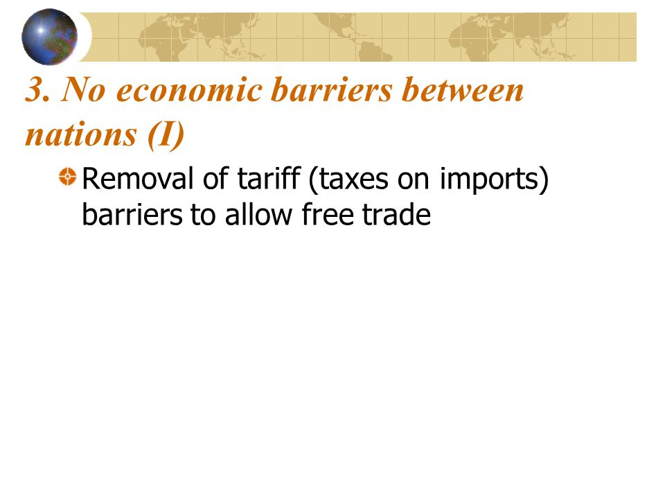 3. No economic barriers between nations (I) Removal of tariff (taxes on imports) barriers to allow free trade