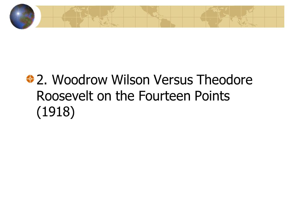 2. Woodrow Wilson Versus Theodore Roosevelt on the Fourteen Points (1918)