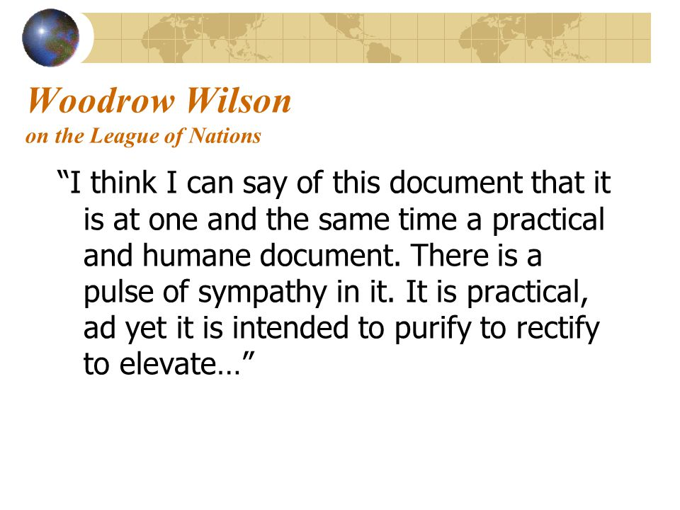 "Woodrow Wilson on the League of Nations ""I think I can say of this document that it is at one and the same time a practical and humane document. There"