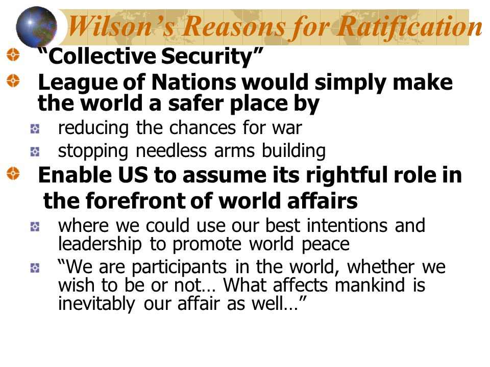 "Wilson's Reasons for Ratification ""Collective Security"" League of Nations would simply make the world a safer place by reducing the chances for war st"