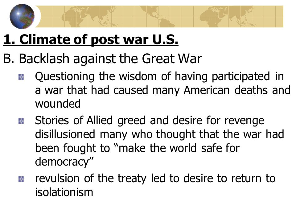 1. Climate of post war U.S. B. Backlash against the Great War Questioning the wisdom of having participated in a war that had caused many American dea