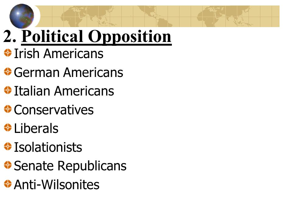 2. Political Opposition Irish Americans German Americans Italian Americans Conservatives Liberals Isolationists Senate Republicans Anti-Wilsonites