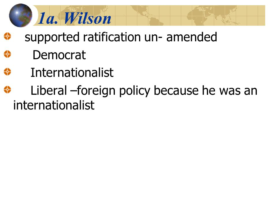 1a. Wilson supported ratification un- amended Democrat Internationalist Liberal –foreign policy because he was an internationalist