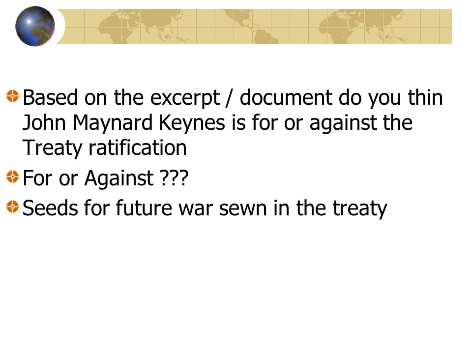 Based on the excerpt / document do you thin John Maynard Keynes is for or against the Treaty ratification For or Against ??? Seeds for future war sewn