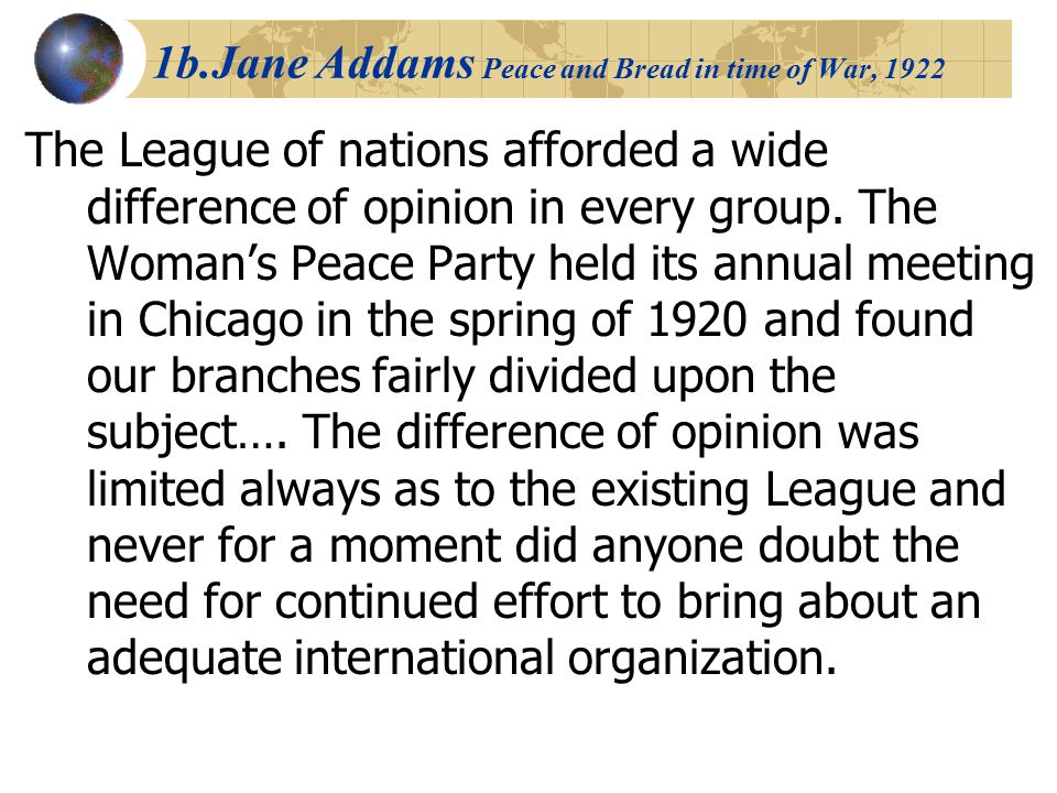 1b.Jane Addams Peace and Bread in time of War, 1922 The League of nations afforded a wide difference of opinion in every group. The Woman's Peace Part