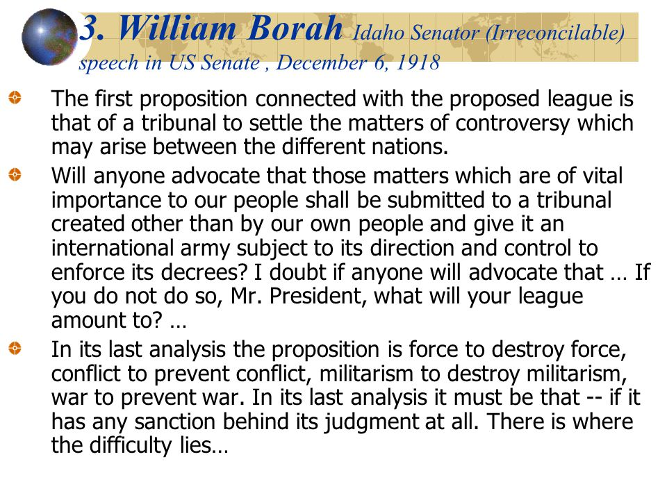 3. William Borah Idaho Senator (Irreconcilable) speech in US Senate, December 6, 1918 The first proposition connected with the proposed league is that