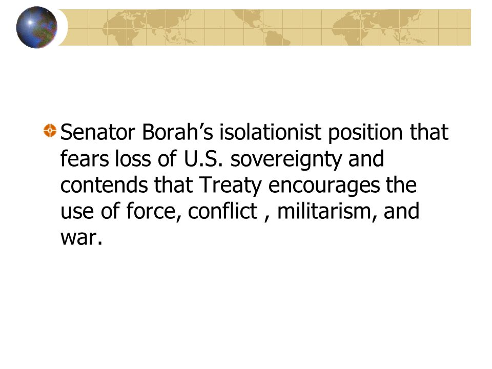 Senator Borah's isolationist position that fears loss of U.S. sovereignty and contends that Treaty encourages the use of force, conflict, militarism,