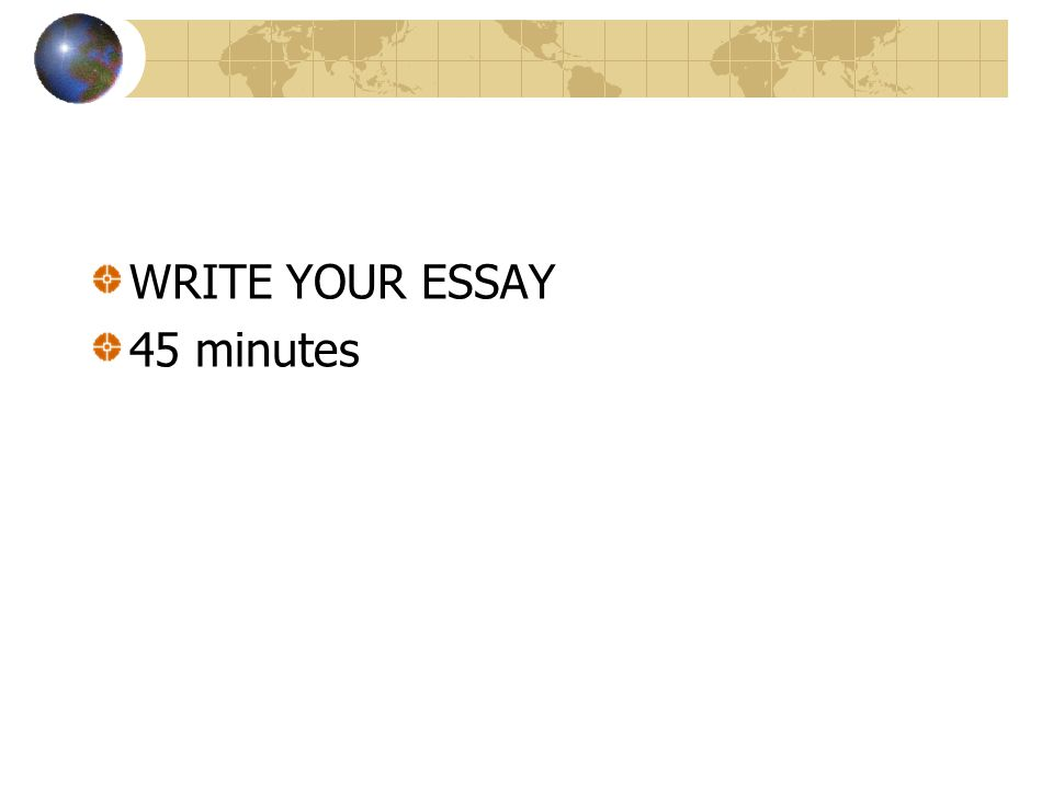 WRITE YOUR ESSAY 45 minutes