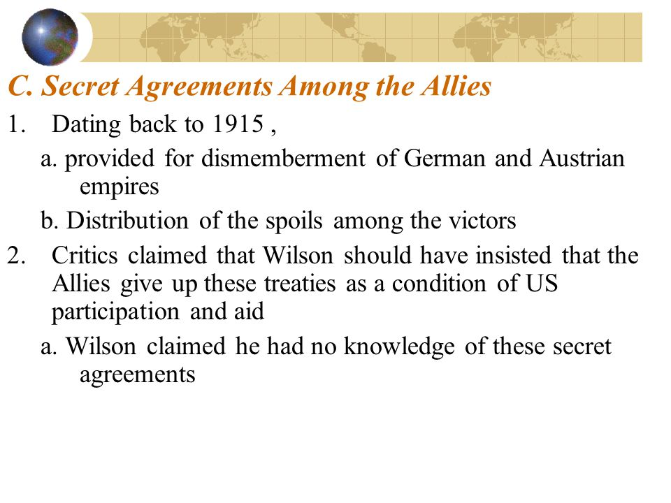C. Secret Agreements Among the Allies 1.Dating back to 1915, a. provided for dismemberment of German and Austrian empires b. Distribution of the spoil