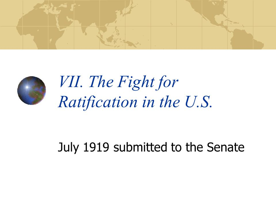 VII. The Fight for Ratification in the U.S. July 1919 submitted to the Senate
