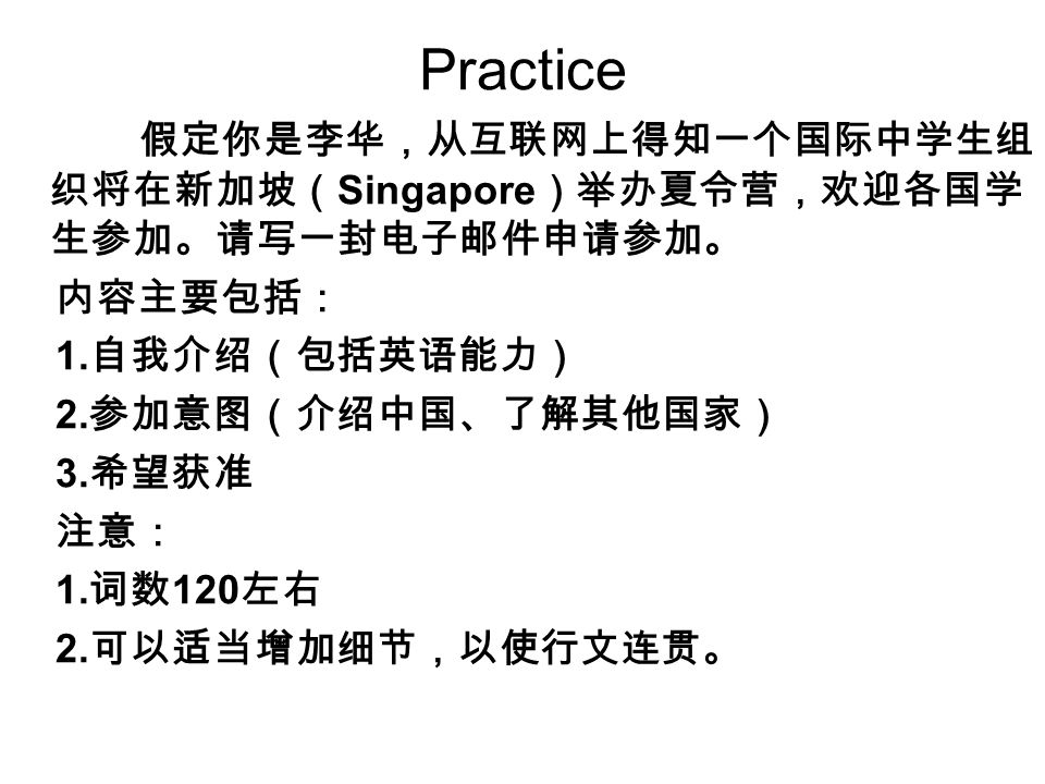 Practice 假定你是李华,从互联网上得知一个国际中学生组 织将在新加坡( Singapore )举办夏令营,欢迎各国学 生参加。请写一封电子邮件申请参加。 内容主要包括: 1.