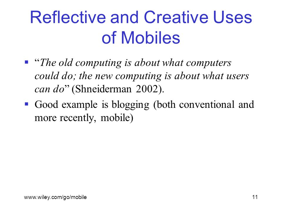 www.wiley.com/go/mobile11 Reflective and Creative Uses of Mobiles  The old computing is about what computers could do; the new computing is about what users can do (Shneiderman 2002).