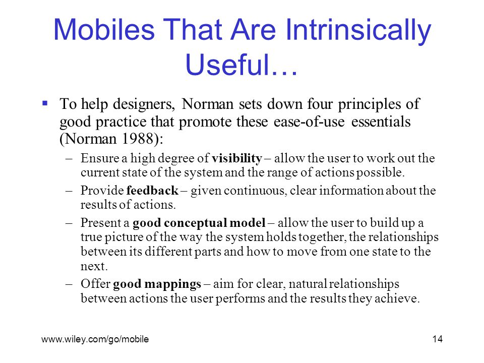 www.wiley.com/go/mobile14 Mobiles That Are Intrinsically Useful…  To help designers, Norman sets down four principles of good practice that promote these ease-of-use essentials (Norman 1988): –Ensure a high degree of visibility – allow the user to work out the current state of the system and the range of actions possible.