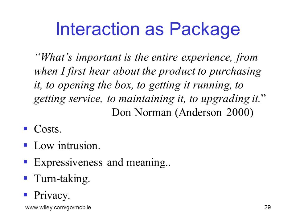www.wiley.com/go/mobile29 Interaction as Package What's important is the entire experience, from when I first hear about the product to purchasing it, to opening the box, to getting it running, to getting service, to maintaining it, to upgrading it. Don Norman (Anderson 2000)  Costs.