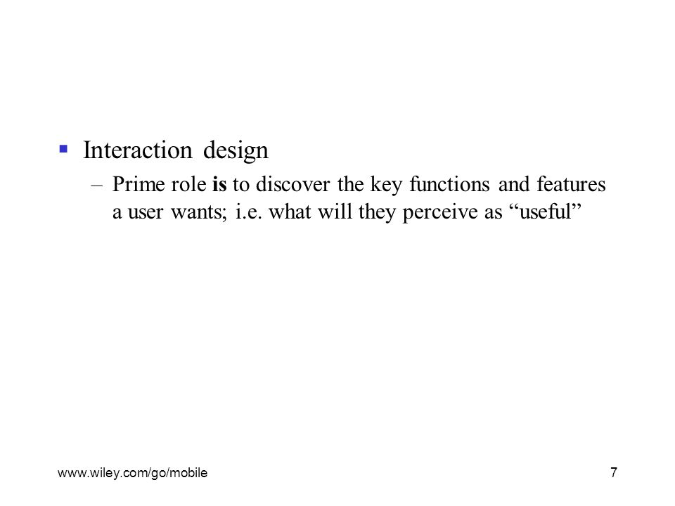 www.wiley.com/go/mobile7  Interaction design –Prime role is to discover the key functions and features a user wants; i.e.