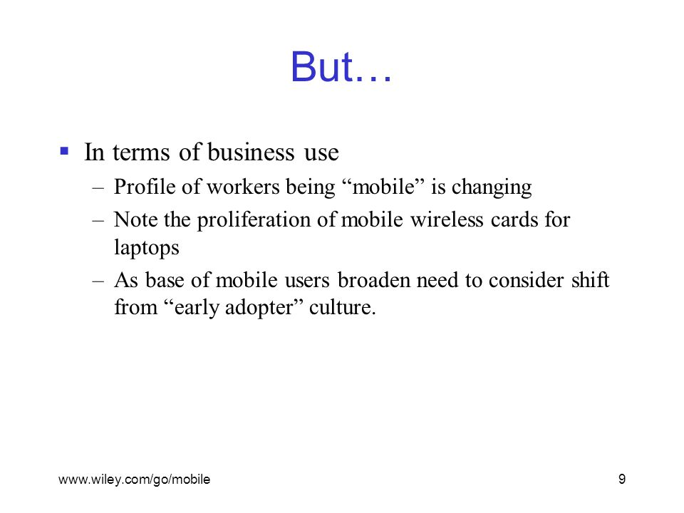 www.wiley.com/go/mobile9 But…  In terms of business use –Profile of workers being mobile is changing –Note the proliferation of mobile wireless cards for laptops –As base of mobile users broaden need to consider shift from early adopter culture.