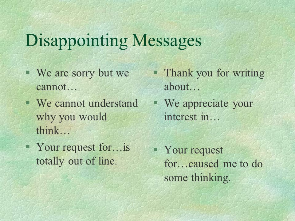 Disappointing Messages §We are sorry but we cannot… §We cannot understand why you would think… §Your request for…is totally out of line.