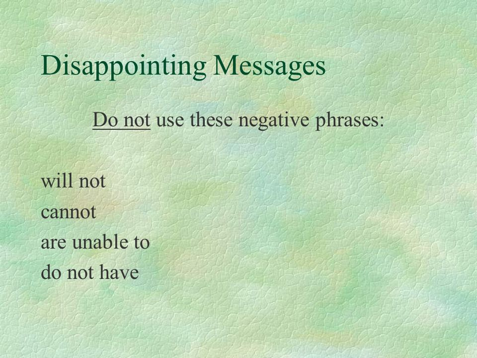Disappointing Messages Do not use these negative phrases: will not cannot are unable to do not have