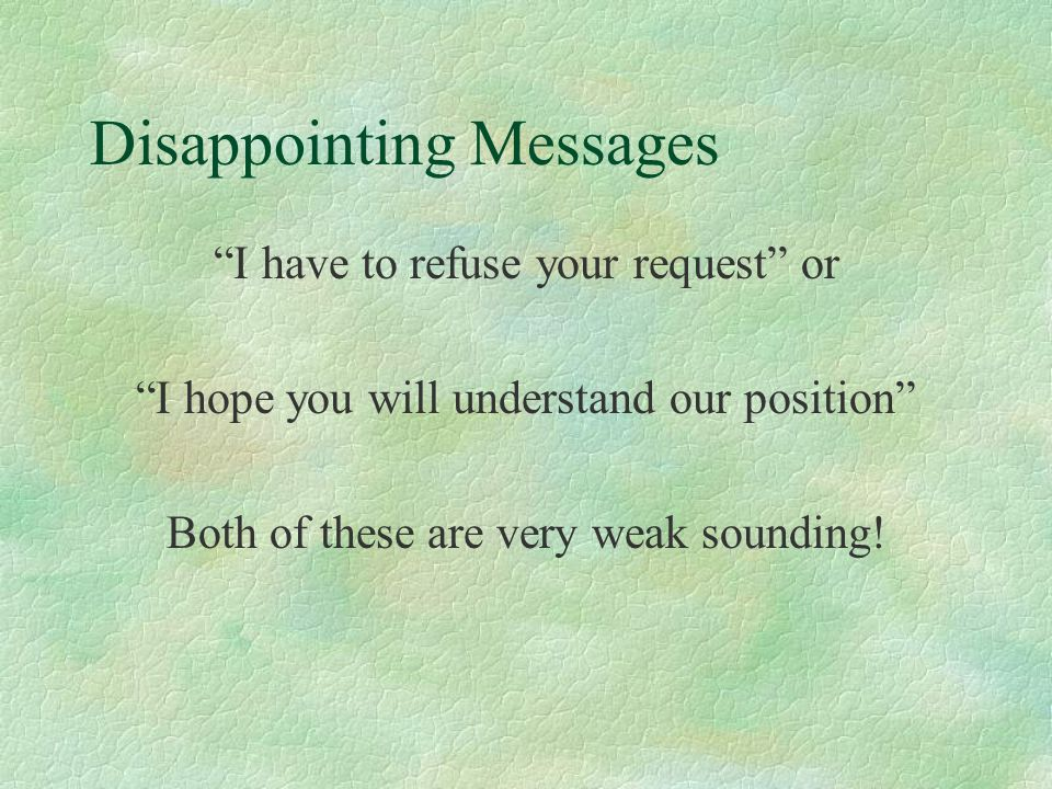 Disappointing Messages I have to refuse your request or I hope you will understand our position Both of these are very weak sounding!