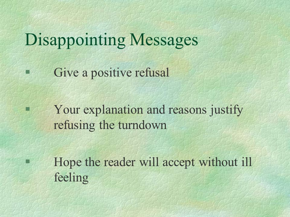 Disappointing Messages §Give a positive refusal §Your explanation and reasons justify refusing the turndown §Hope the reader will accept without ill feeling
